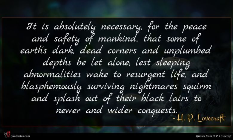 It is absolutely necessary, for the peace and safety of mankind, that some of earth's dark, dead corners and unplumbed depths be let alone; lest sleeping abnormalities wake to resurgent life, and blasphemously surviving nightmares squirm and splash out of their black lairs to newer and wider conquests.