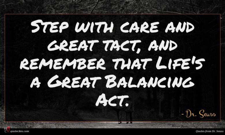 Step with care and great tact, and remember that Life's a Great Balancing Act.