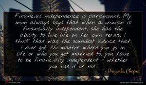 Priyanka Chopra quote : Financial independence is paramount ...