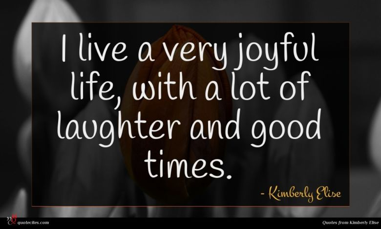 I live a very joyful life, with a lot of laughter and good times.