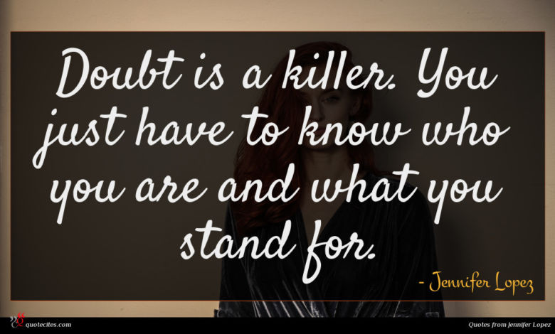 Doubt is a killer. You just have to know who you are and what you stand for.