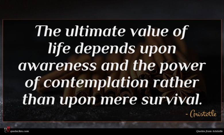 The ultimate value of life depends upon awareness and the power of contemplation rather than upon mere survival.