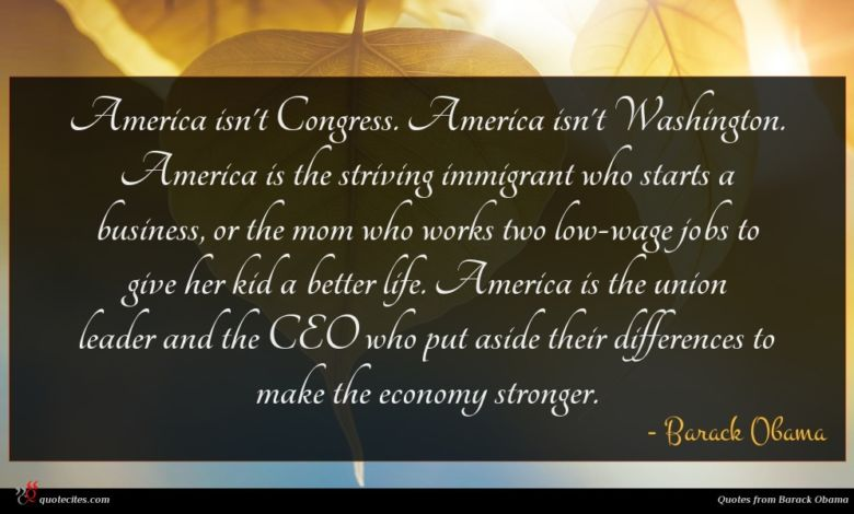 America isn't Congress. America isn't Washington. America is the striving immigrant who starts a business, or the mom who works two low-wage jobs to give her kid a better life. America is the union leader and the CEO who put aside their differences to make the economy stronger.