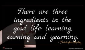 Christopher Morley quote : There are three ingredients ...