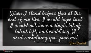 Erma Bombeck quote : When I stand before ...