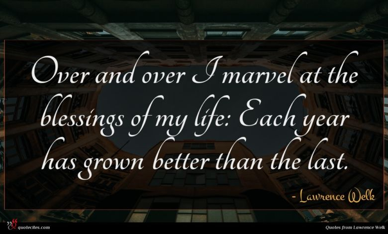 Over and over I marvel at the blessings of my life: Each year has grown better than the last.