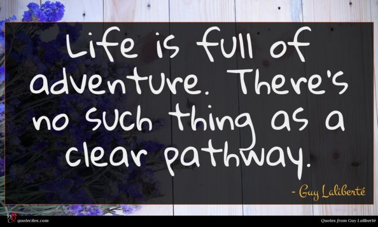 Life is full of adventure. There's no such thing as a clear pathway.