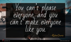 Katie Couric quote : You can t please ...