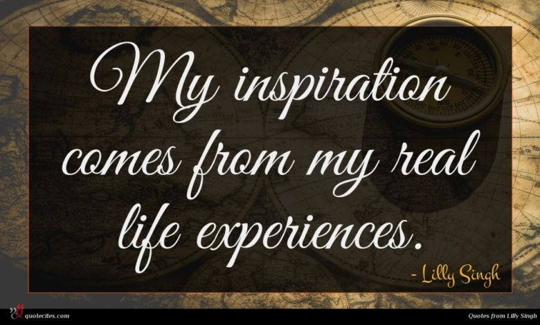 My inspiration comes from my real life experiences.