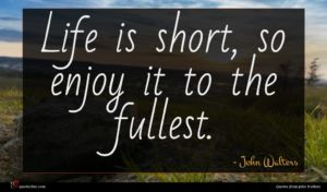 John Walters quote : Life is short so ...