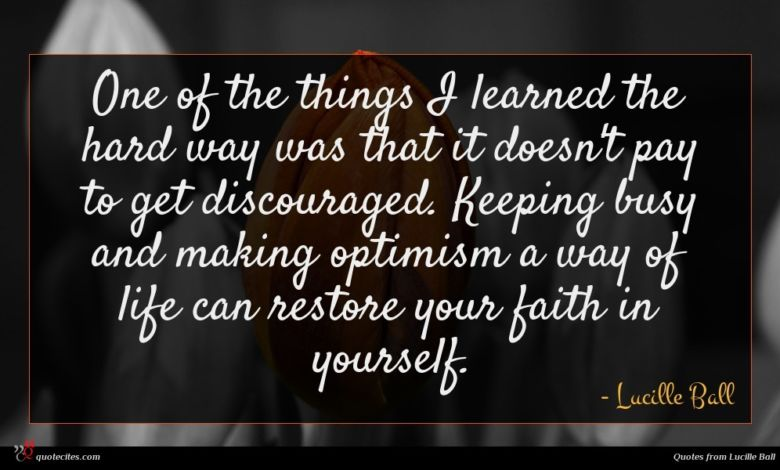 One of the things I learned the hard way was that it doesn't pay to get discouraged. Keeping busy and making optimism a way of life can restore your faith in yourself.