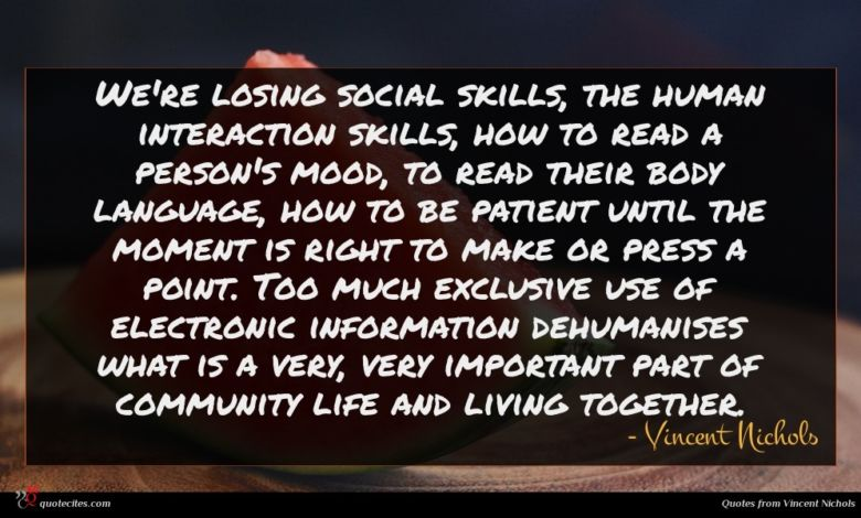 We're losing social skills, the human interaction skills, how to read a person's mood, to read their body language, how to be patient until the moment is right to make or press a point. Too much exclusive use of electronic information dehumanises what is a very, very important part of community life and living together.