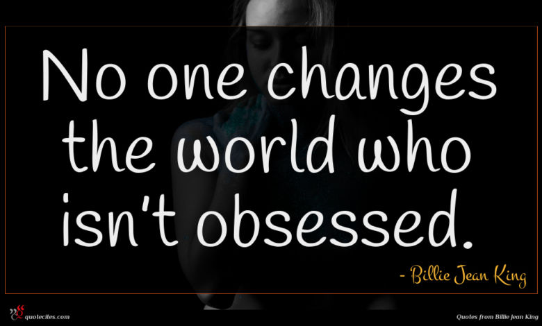 No one changes the world who isn't obsessed.
