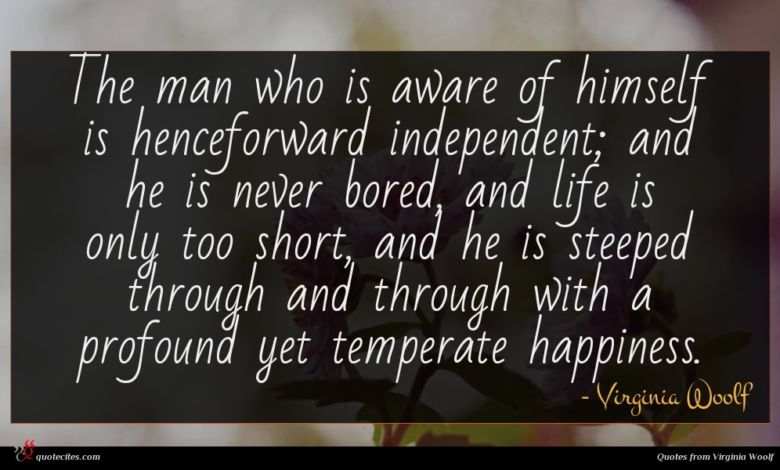 The man who is aware of himself is henceforward independent; and he is never bored, and life is only too short, and he is steeped through and through with a profound yet temperate happiness.