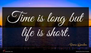 Stevie Wonder quote : Time is long but ...