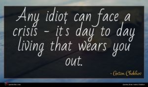 Anton Chekhov quote : Any idiot can face ...