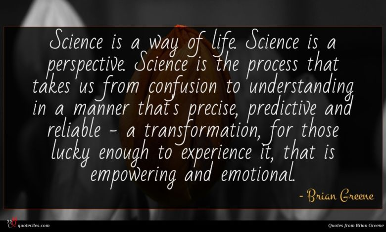 Science is a way of life. Science is a perspective. Science is the process that takes us from confusion to understanding in a manner that's precise, predictive and reliable - a transformation, for those lucky enough to experience it, that is empowering and emotional.