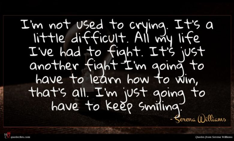 I'm not used to crying. It's a little difficult. All my life I've had to fight. It's just another fight I'm going to have to learn how to win, that's all. I'm just going to have to keep smiling.