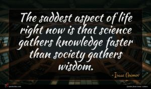 Isaac Asimov quote : The saddest aspect of ...