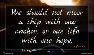 Epictetus quote : We should not moor ...
