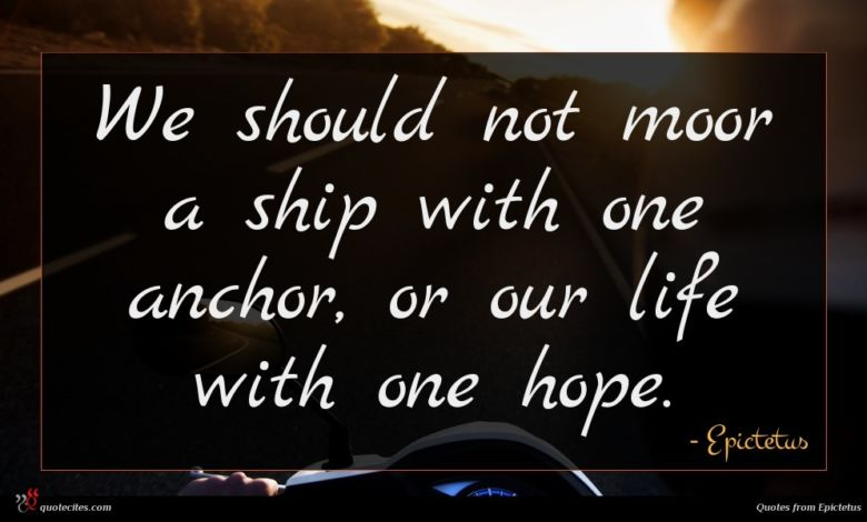We should not moor a ship with one anchor, or our life with one hope.