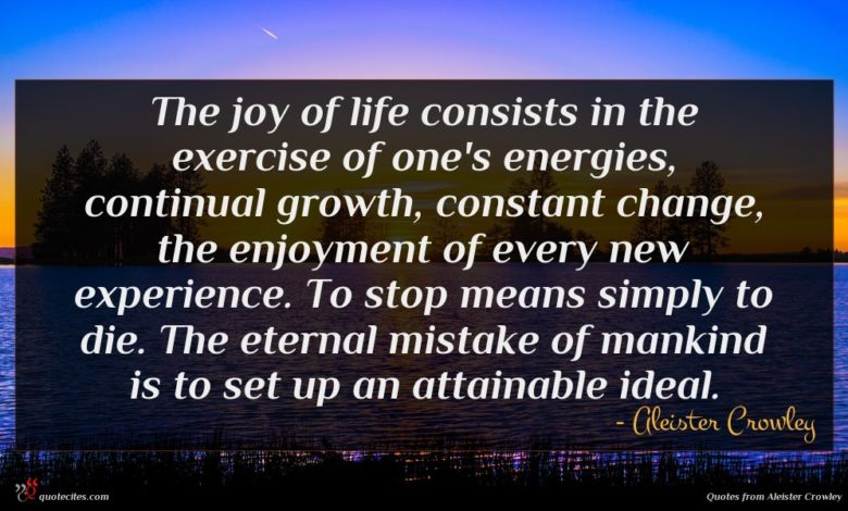 The joy of life consists in the exercise of one's energies, continual growth, constant change, the enjoyment of every new experience. To stop means simply to die. The eternal mistake of mankind is to set up an attainable ideal.