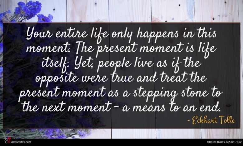 Your entire life only happens in this moment. The present moment is life itself. Yet, people live as if the opposite were true and treat the present moment as a stepping stone to the next moment - a means to an end.