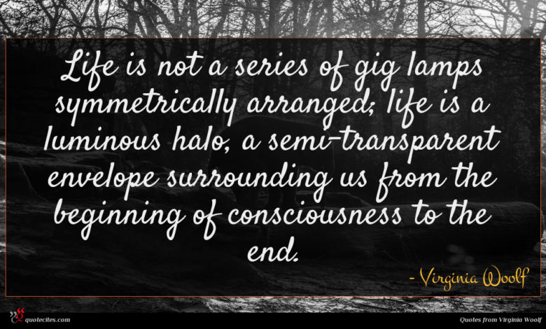 Life is not a series of gig lamps symmetrically arranged; life is a luminous halo, a semi-transparent envelope surrounding us from the beginning of consciousness to the end.