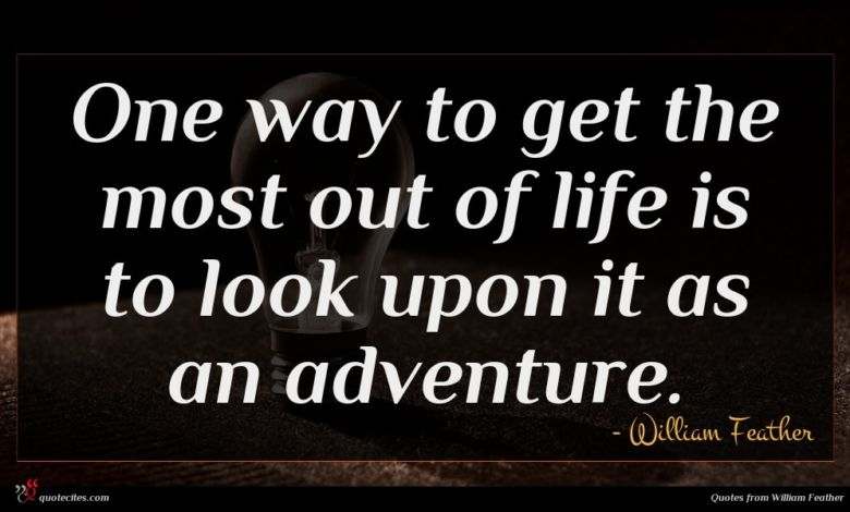 One way to get the most out of life is to look upon it as an adventure.