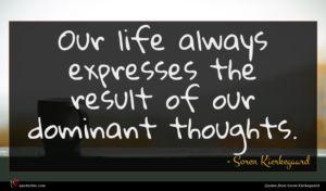 Soren Kierkegaard quote : Our life always expresses ...