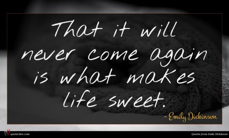 That it will never come again is what makes life sweet.