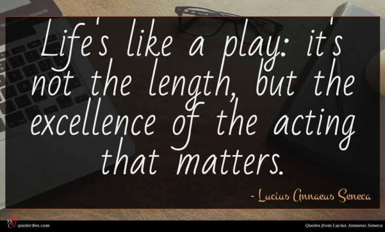 Life's like a play: it's not the length, but the excellence of the acting that matters.