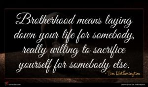 Tim Hetherington quote : Brotherhood means laying down ...
