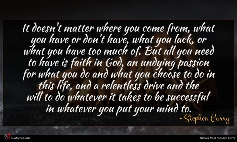 It doesn't matter where you come from, what you have or don't have, what you lack, or what you have too much of. But all you need to have is faith in God, an undying passion for what you do and what you choose to do in this life, and a relentless drive and the will to do whatever it takes to be successful in whatever you put your mind to.
