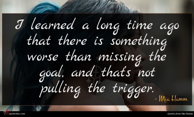 I learned a long time ago that there is something worse than missing the goal, and that's not pulling the trigger.