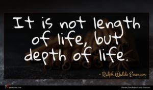 Ralph Waldo Emerson quote : It is not length ...
