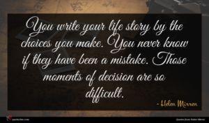 Helen Mirren quote : You write your life ...