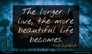 Frank Lloyd Wright quote : The longer I live ...