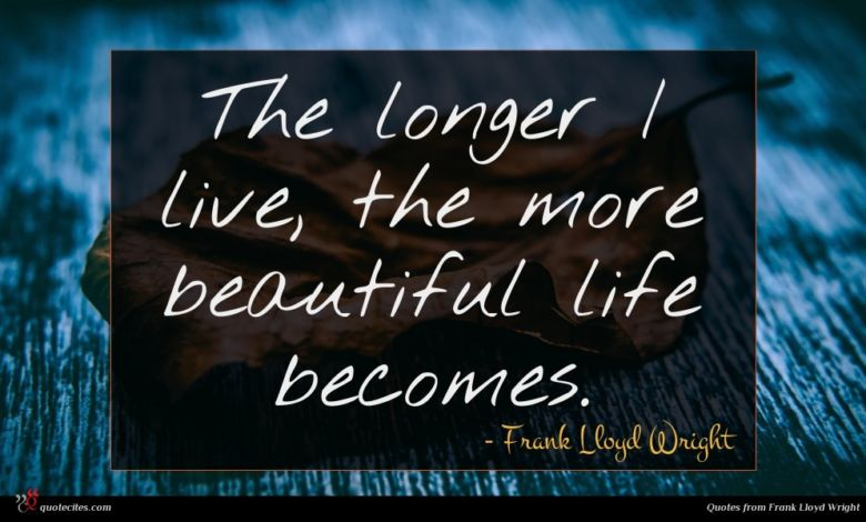 The longer I live, the more beautiful life becomes.