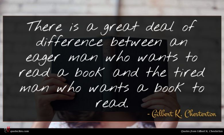 There is a great deal of difference between an eager man who wants to read a book and the tired man who wants a book to read.