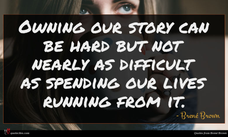 Owning our story can be hard but not nearly as difficult as spending our lives running from it.