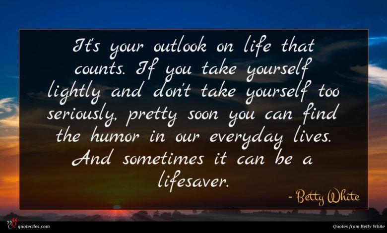 It's your outlook on life that counts. If you take yourself lightly and don't take yourself too seriously, pretty soon you can find the humor in our everyday lives. And sometimes it can be a lifesaver.