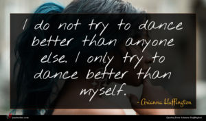Arianna Huffington quote : I do not try ...