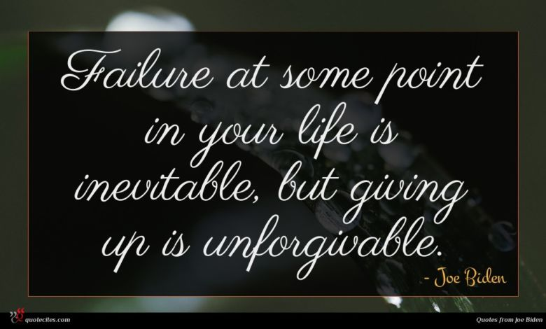 Failure at some point in your life is inevitable, but giving up is unforgivable.