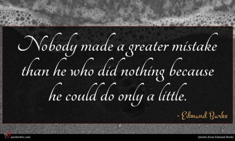 Nobody made a greater mistake than he who did nothing because he could do only a little.
