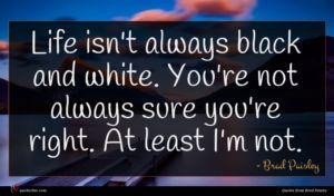 Brad Paisley quote : Life isn't always black ...