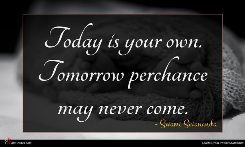 Today is your own. Tomorrow perchance may never come.