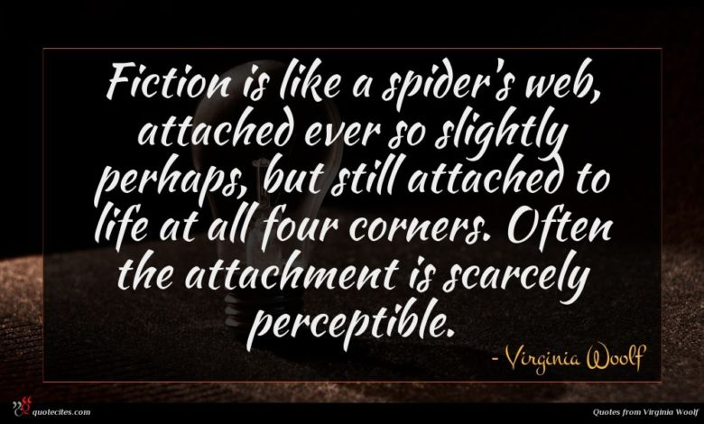 Fiction is like a spider's web, attached ever so slightly perhaps, but still attached to life at all four corners. Often the attachment is scarcely perceptible.