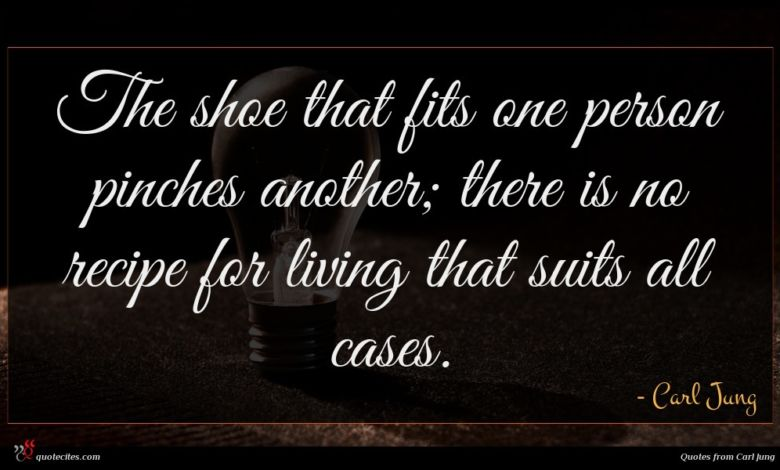 The shoe that fits one person pinches another; there is no recipe for living that suits all cases.