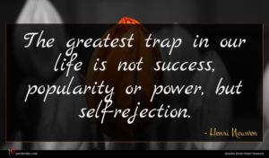 Henri Nouwen quote : The greatest trap in ...